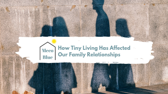 How Tiny Living Has Affected Our Family Relationships