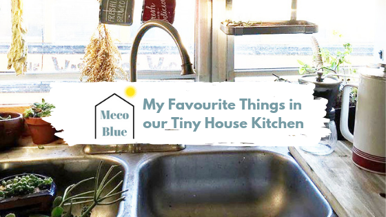 My Favourite Things in our Tiny House Kitchen