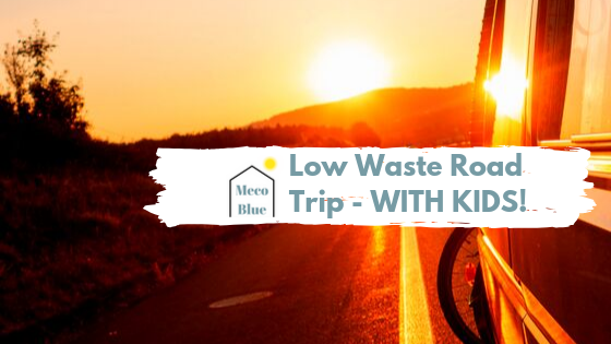 Low Waste Road Trip – WITH KIDS!