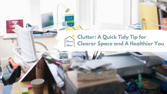Clutter: A Quick Tidy Tip for Clearer Space and A Healthier You